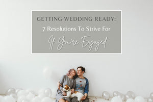 Getting Wedding Ready: 7 Resolutions to Strive For if You