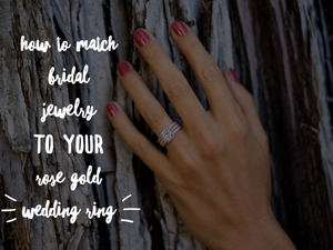 How to Match Bridal Jewelry to Your Rose Gold Wedding Ring