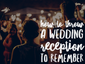 How to Throw a Wedding Reception to Remember