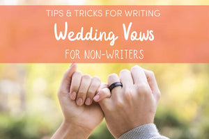 Tips & Tricks for Writing Wedding Vows for Non-Writers
