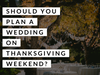 Should You Plan a Wedding on Thanksgiving Weekend?