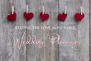 Keeping the Love Alive While Wedding Planning