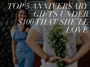 Top 5 Anniversary Gifts Under $100 That She'll Love