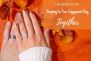 The Benefits of Shopping for Your Engagement Ring Together