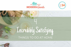 Four Incredibly Satisfying Things to Do at Home