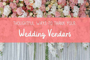 Thoughtful Ways to Thank Your Wedding Vendors