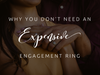Why You Don't Need An Expensive Engagement Ring