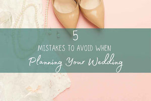 5 Mistakes to Avoid When Planning Your Wedding