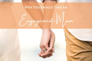 Why You Should Take an Engagement-Moon
