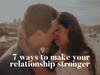 7 Ways to Make Your Relationship Stronger