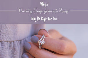 Why a Dainty Engagement Ring May Be Right for You