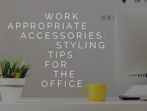 Work Appropriate Accessories: Styling Tips for the Office