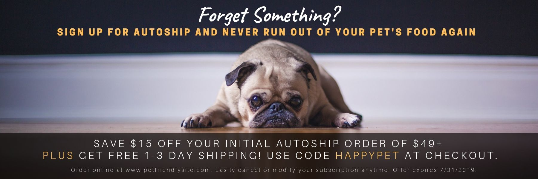 SAVE $15 OFF YOUR INITIAL AUTOSHIP ORDER OF $49 AND UP. PLUS GET FREE 1 TO 3 DAY SHIPPING. USE CODE HAPPYPET AT CHECKOUT ON OUR WEBSITE.