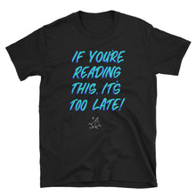 """IF YOU'RE READING THIS, IT'S TOO LATE!"" TSHIRT"