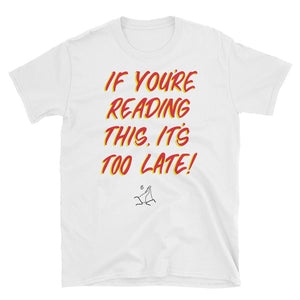 """IF YOU'RE READING THIS, IT'S TOO LATE!"" TSHIRT (TOTALLY ADEQUATE VERSION)"