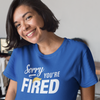Sorry You're Fired - Shirt