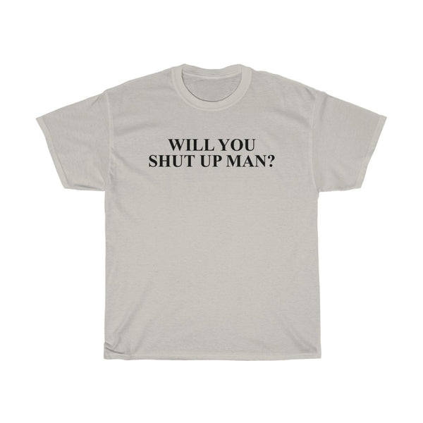 Will You Shut Up Man? - Shirt