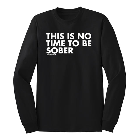 THIS IS NO TIME TO BE SOBER - UNISEX LONG SLEEVE
