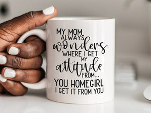My Mom Always Wonders Where I Get My Attitude From You Homegirl I Get It From You Mug Funny Mother's Day Gift for Mom from Daughter S1015