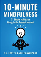 10-Minute Mindfulness: 71 Habits for Living in the Present Moment (Mindfulness Books Series Book 2) - by S.J. Scott