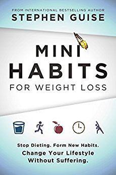 Mini Habits for Weight Loss: Stop Dieting. Form New Habits. Change Your Lifestyle Without Suffering. Stephen Guise