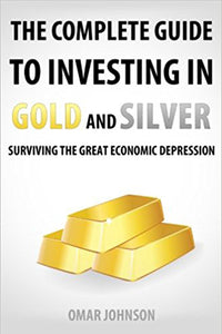 The Complete Guide To Investing In Gold And Silver: Surviving The Great Economic Depression