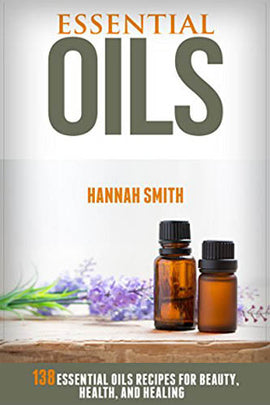 Essential Oils: 138 Essential Oils Recipes for Beauty, Health, and Healing
