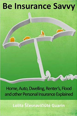 Be Insurance Savvy: Home, Auto, Dwelling, Renter's, Flood and other Personal Insurance Explained
