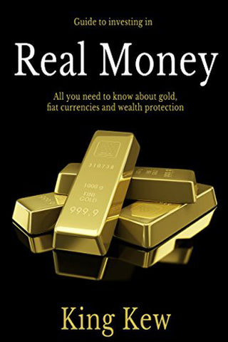 Real Money: All You Need To Know About Gold, Fiat Currencies And Wealth Protection
