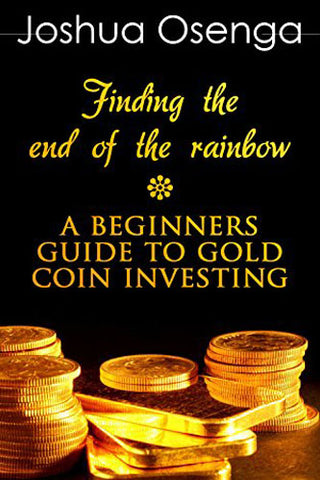 Gold Coin Investment For Beginners - How To Buy Gold Coin And Bullion Safely Without Being Scammed ( Gold Coin Investing 101 & gold Investors Guide 2014): Gold Coin Investment For Beginners