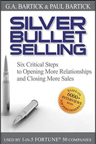 Silver Bullet Selling: Six Critical Steps to Opening More Relationships and Closing More Sales