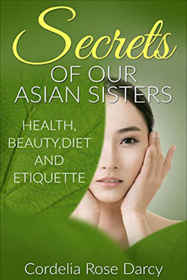 Secrets of Our Asian Sisters: Health,Beauty,Diet and Etiquette (Asian Beauty, Korean 10 step skincare, Korean Beauty,Asian Diet,Asian Weight loss Recipes,Asian Etiquette,Natural Beauty Tips.)