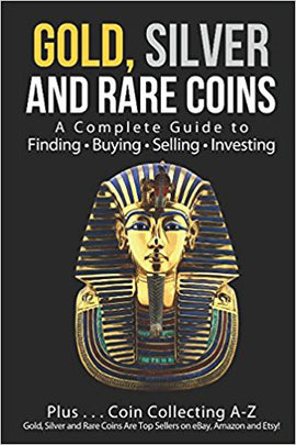Gold, Silver and Rare Coins: A Complete Guide To Finding Buying Selling Investing: Plus...Coin Collecting A-Z: Gold, Silver and Rare Coins Are Top Sellers on eBay, Amazon and Etsy