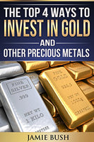 The Top 4 Ways To Invest In Gold And Other Precious Metals: 4 Easy Ways to Invest in Gold and Silver Without Breaking the Bank