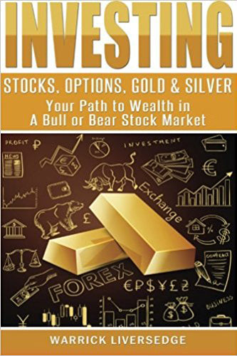 Investing: Stocks, Options, Gold & Silver - Your Path to Wealth in a Bull or Bear Stock Market (Investing, Stocks, Day Trading)