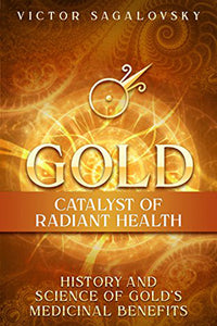 Gold: Catalyst of Radiant Health: History and Science of Gold's Medicinal Benefits