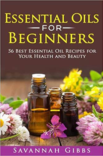 Essential Oils for Beginners: 56 Best Essential Oil Recipes for Your Health and Beauty