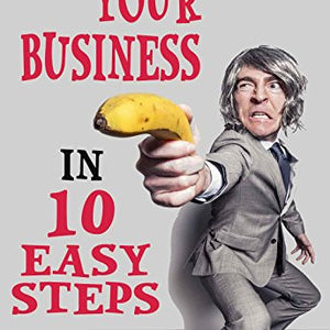 How To Start Your Business In 10 Easy Steps: Be Your Own Boss And Make Money On Your Own Terms