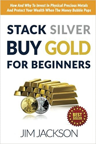 Stack Silver Buy Gold For Beginners: How And Why To Invest In Physical Precious Metals And Protect Your Wealth When The Money Bubble Pops