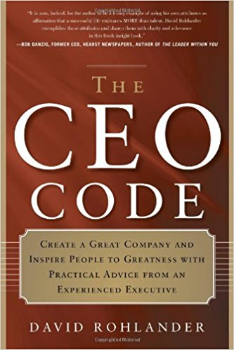 The CEO Code: Create a Great Company and Inspire People to Greatness with Practical Advice from an Experienced Executive by David Rohlande
