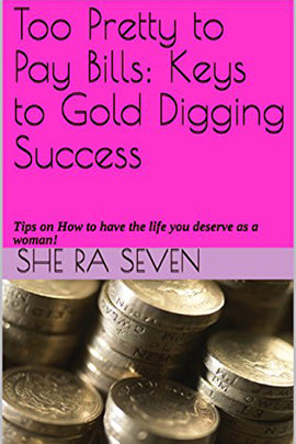 Too Pretty to Pay Bills: Keys to Gold Digging Success: Tips on How to have the life you deserve as a woman!
