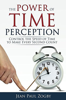 The Power of Time Perception: Control the Speed of Time to Slow Down Aging, Live a Long Life, and Make Every Second Count by Jean Paul Zogby