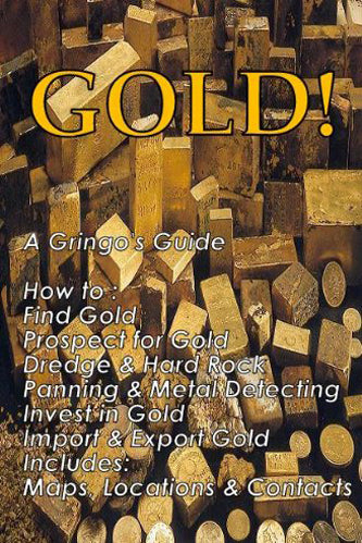 GOLD! A Gringo's Guide; How to: Find Gold Prospect For Gold Dredging & Hardrock Panning & Metal Detecting Investing In Gold