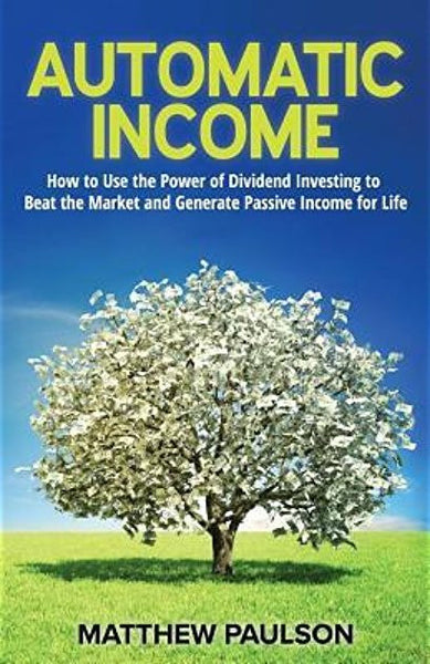Automatic Income: How to Use the Power of Dividend Investing to Beat the Market and Generate Passive Income for Life by Matthew Paulson