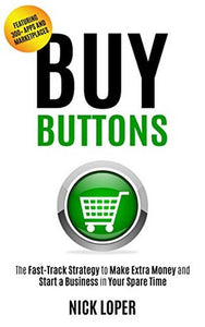Buy Buttons: The Fast-Track Strategy to Make Extra Money and Start a Business in Your Spare Time by Nick Loper