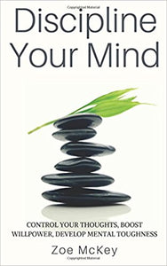 Discipline Your Mind: Control Your Thoughts, Boost Willpower, Develop Mental Toughness by Zoe McKey