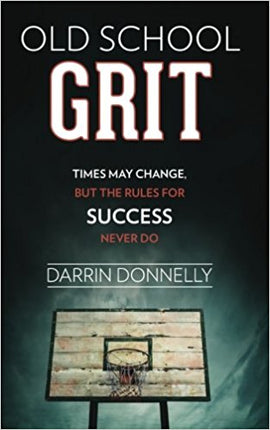 Old School Grit: Times May Change, But the Rules for Success Never Do - by Darrin Donnelly
