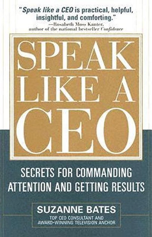 Speak Like a CEO: Secrets for Commanding Attention and Getting Results by Suzanne Bates