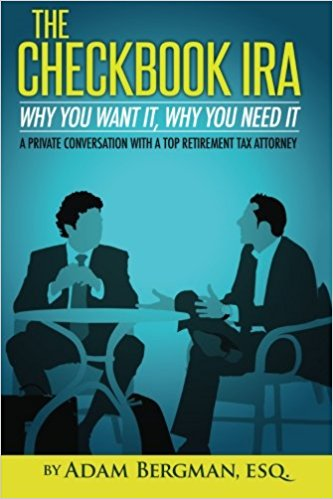 he Checkbook IRA - Why You Want It, Why You Need It: A private conversation with a top retirement tax attorney (Self-Directed Retirement Plans) (Volume 2) by Adam Bergman