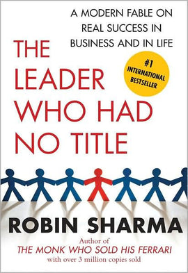 The Leader Who Had No Title: A Modern Fable on Real Success in Business and in Life Paperback – by Robin Sharma